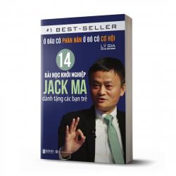 Ở Đâu Có Phàn Nàn Ở Đó Có Cơ Hội: 14 Bài Học Khởi Nghiệp Jack Ma Dành Tặng Các Bạn Trẻ