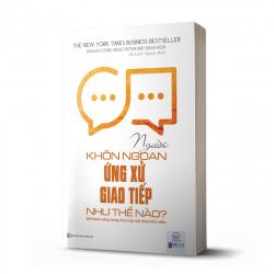 Người khôn ngoan ứng xử giao tiếp như thế nào - Để thành công trong mọi cuộc hội thoại khó nhằn