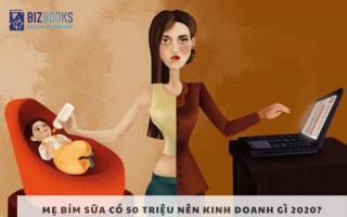 Mẹ bỉm sữa có 50 triệu nên kinh doanh gì 2020? Ý tưởng kinh doanh hay cho mẹ bỉm