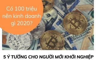 Có 100 triệu nên kinh doanh gì 2020 hiệu quả cao nhất?
